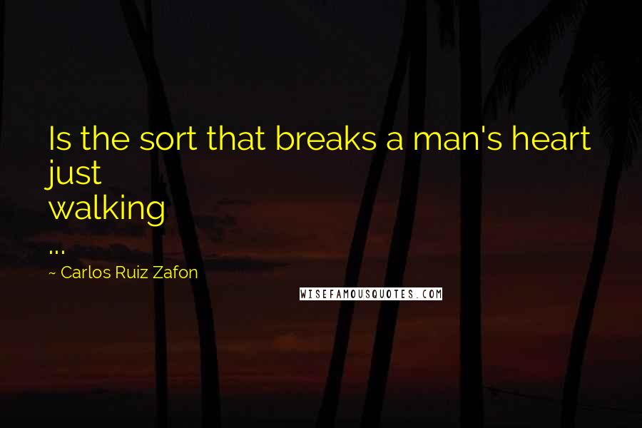 Carlos Ruiz Zafon quotes: Is the sort that breaks a man's heart just walking ...