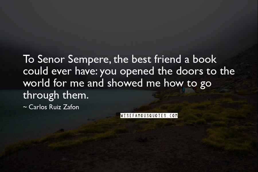 Carlos Ruiz Zafon quotes: To Senor Sempere, the best friend a book could ever have: you opened the doors to the world for me and showed me how to go through them.