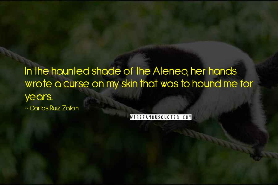 Carlos Ruiz Zafon quotes: In the haunted shade of the Ateneo, her hands wrote a curse on my skin that was to hound me for years.