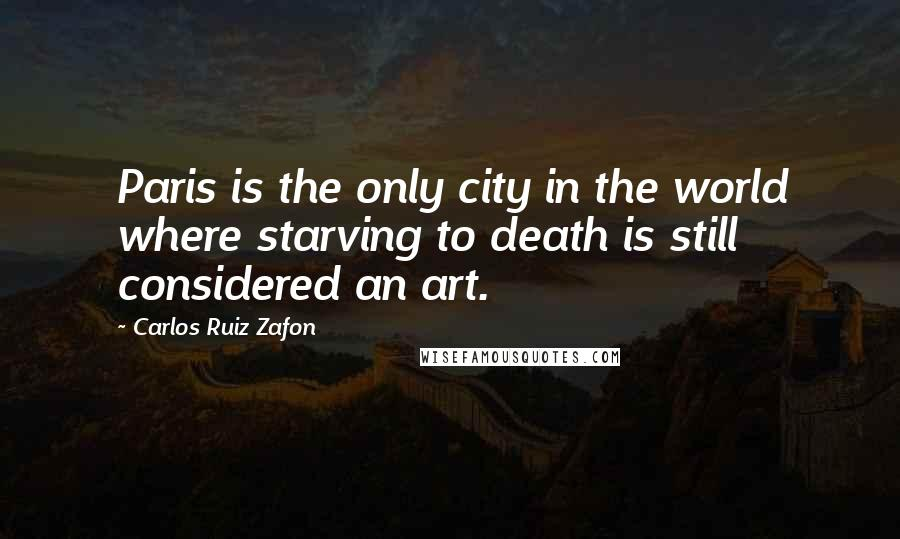Carlos Ruiz Zafon quotes: Paris is the only city in the world where starving to death is still considered an art.