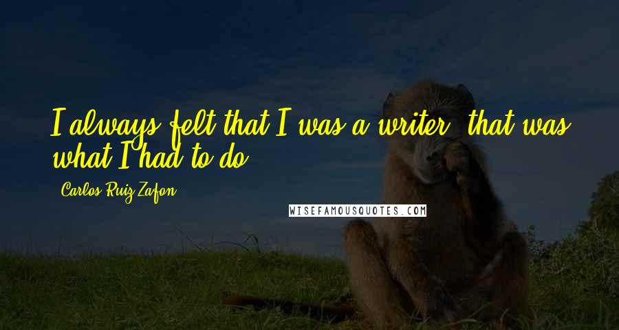 Carlos Ruiz Zafon quotes: I always felt that I was a writer, that was what I had to do.