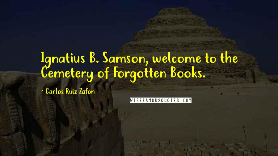 Carlos Ruiz Zafon quotes: Ignatius B. Samson, welcome to the Cemetery of Forgotten Books.
