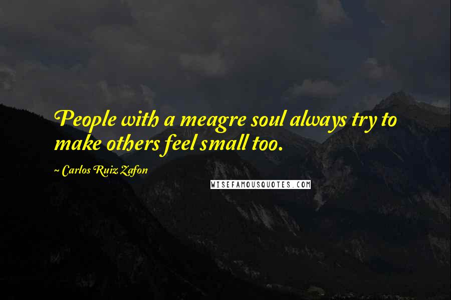 Carlos Ruiz Zafon quotes: People with a meagre soul always try to make others feel small too.