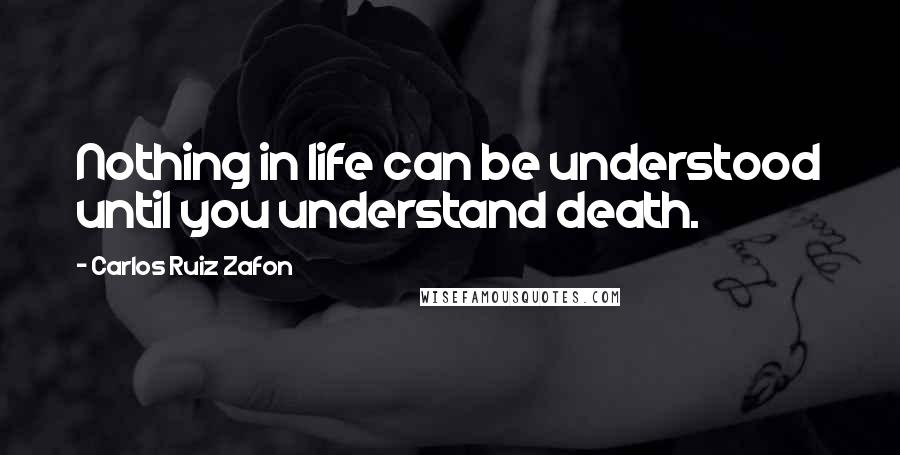 Carlos Ruiz Zafon quotes: Nothing in life can be understood until you understand death.