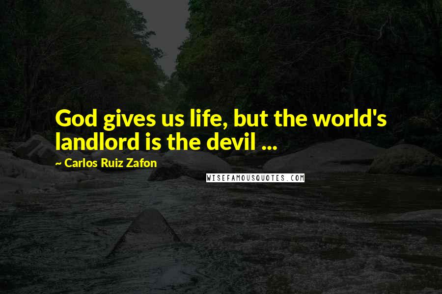 Carlos Ruiz Zafon quotes: God gives us life, but the world's landlord is the devil ...