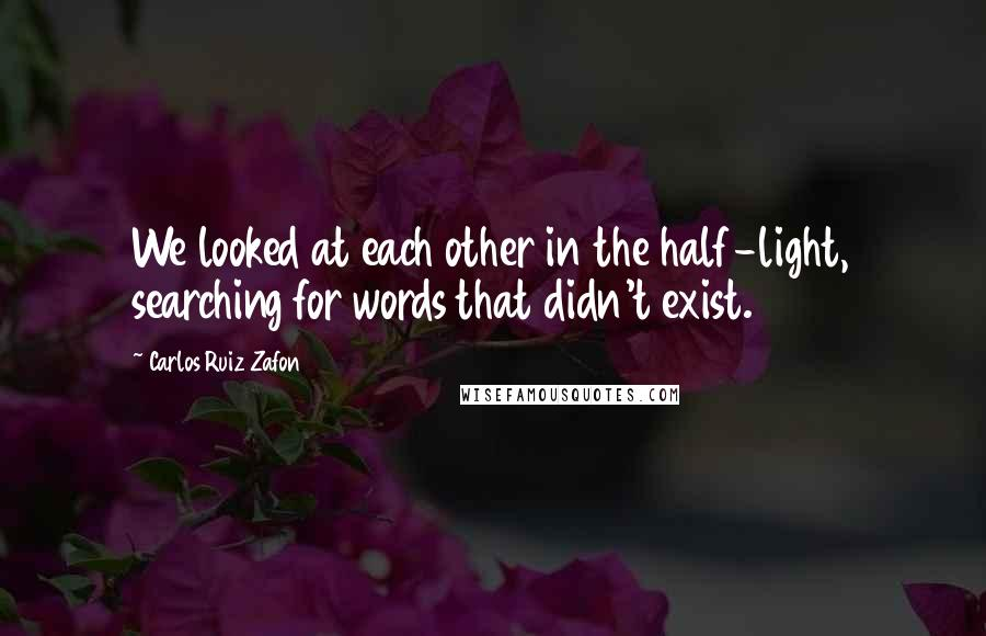 Carlos Ruiz Zafon quotes: We looked at each other in the half-light, searching for words that didn't exist.