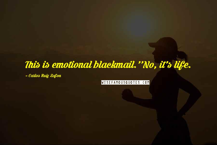 Carlos Ruiz Zafon quotes: This is emotional blackmail.''No, it's life.