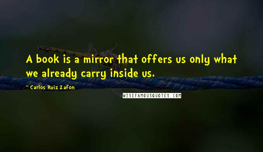 Carlos Ruiz Zafon quotes: A book is a mirror that offers us only what we already carry inside us.