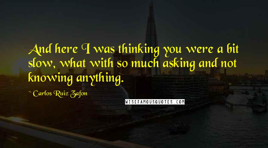 Carlos Ruiz Zafon quotes: And here I was thinking you were a bit slow, what with so much asking and not knowing anything.