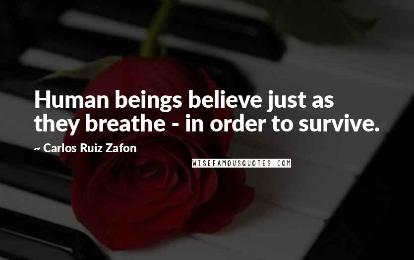 Carlos Ruiz Zafon quotes: Human beings believe just as they breathe - in order to survive.