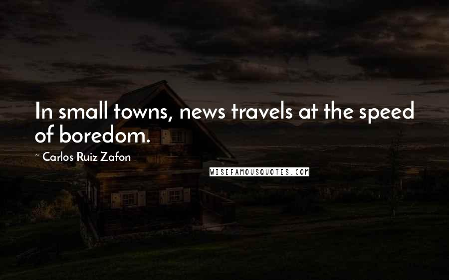 Carlos Ruiz Zafon quotes: In small towns, news travels at the speed of boredom.