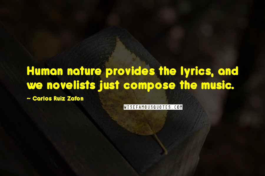 Carlos Ruiz Zafon quotes: Human nature provides the lyrics, and we novelists just compose the music.