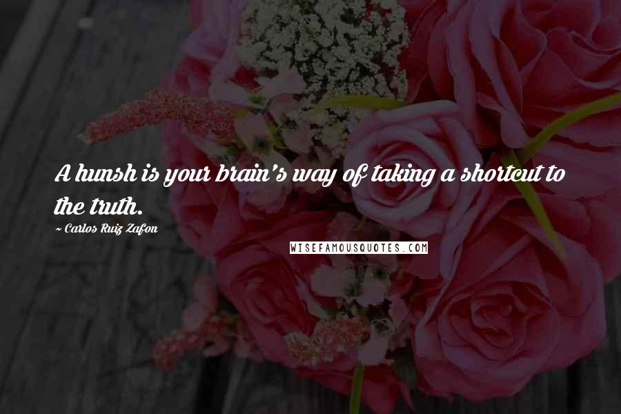 Carlos Ruiz Zafon quotes: A hunsh is your brain's way of taking a shortcut to the truth.
