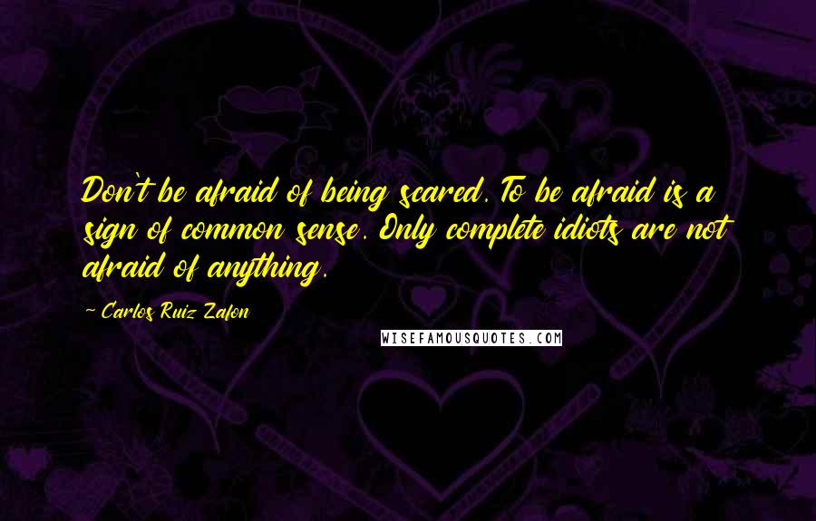 Carlos Ruiz Zafon quotes: Don't be afraid of being scared. To be afraid is a sign of common sense. Only complete idiots are not afraid of anything.