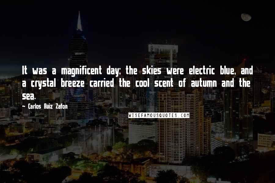 Carlos Ruiz Zafon quotes: It was a magnificent day; the skies were electric blue, and a crystal breeze carried the cool scent of autumn and the sea.