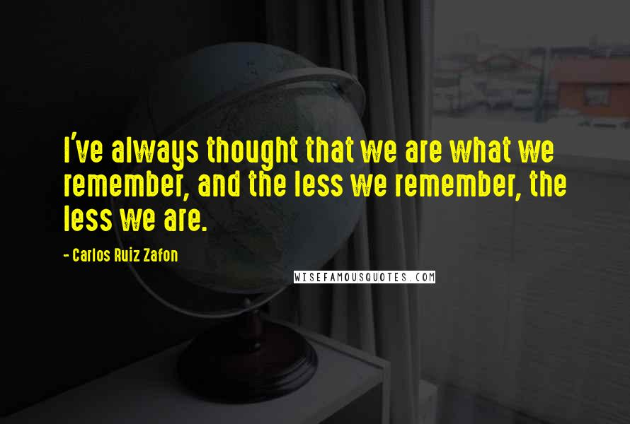 Carlos Ruiz Zafon quotes: I've always thought that we are what we remember, and the less we remember, the less we are.