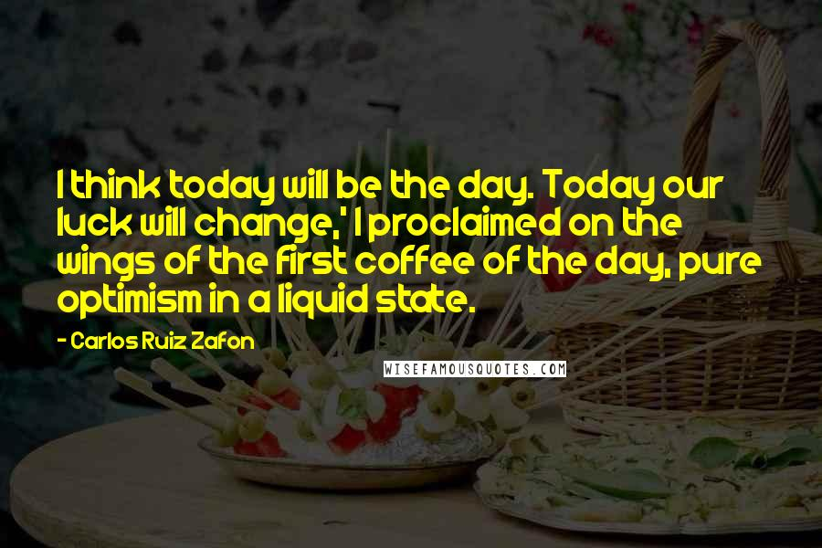 Carlos Ruiz Zafon quotes: I think today will be the day. Today our luck will change,' I proclaimed on the wings of the first coffee of the day, pure optimism in a liquid state.