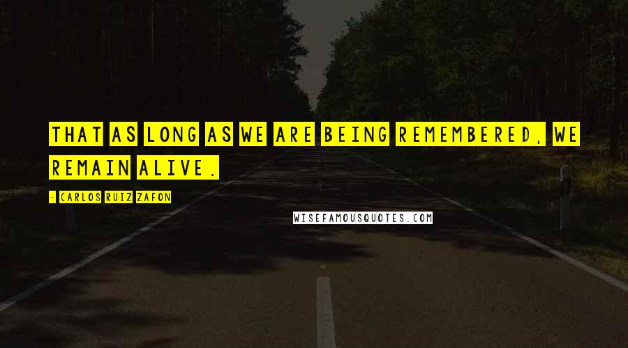 Carlos Ruiz Zafon quotes: That as long as we are being remembered, we remain alive.