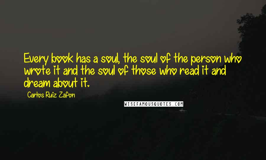 Carlos Ruiz Zafon quotes: Every book has a soul, the soul of the person who wrote it and the soul of those who read it and dream about it.
