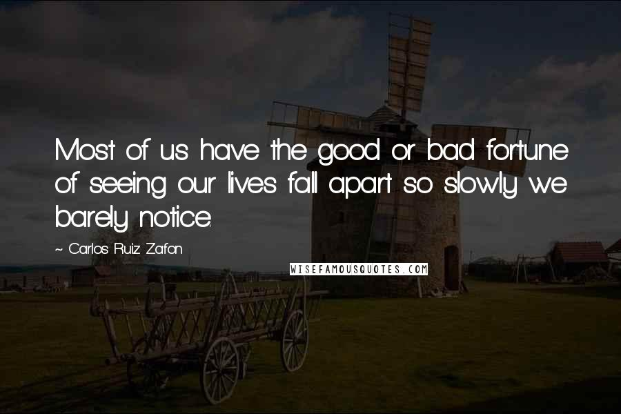 Carlos Ruiz Zafon quotes: Most of us have the good or bad fortune of seeing our lives fall apart so slowly we barely notice.
