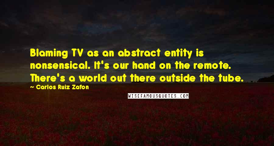 Carlos Ruiz Zafon quotes: Blaming TV as an abstract entity is nonsensical. It's our hand on the remote. There's a world out there outside the tube.