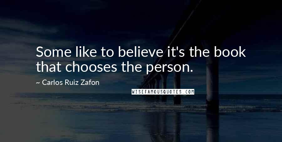 Carlos Ruiz Zafon quotes: Some like to believe it's the book that chooses the person.