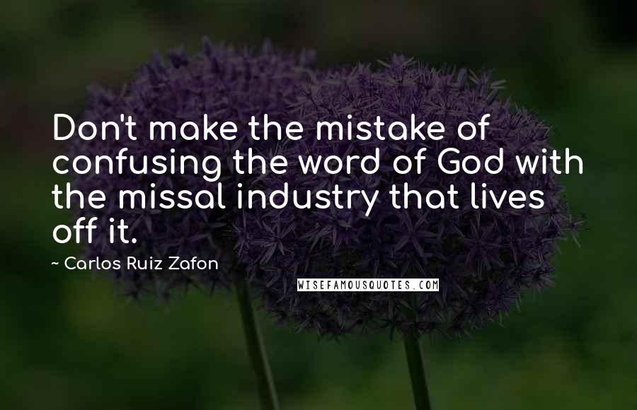 Carlos Ruiz Zafon quotes: Don't make the mistake of confusing the word of God with the missal industry that lives off it.