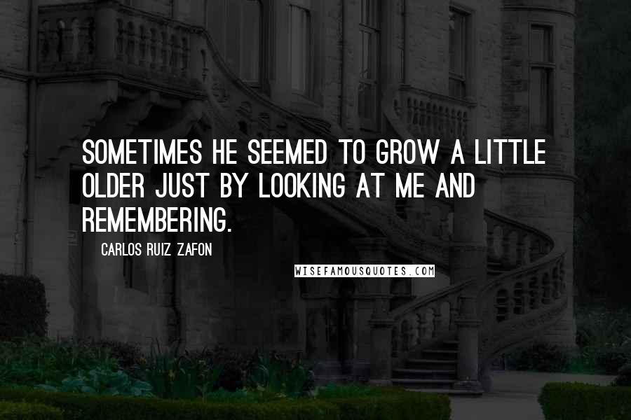 Carlos Ruiz Zafon quotes: Sometimes he seemed to grow a little older just by looking at me and remembering.