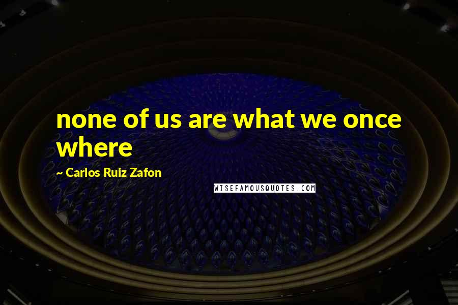 Carlos Ruiz Zafon quotes: none of us are what we once where