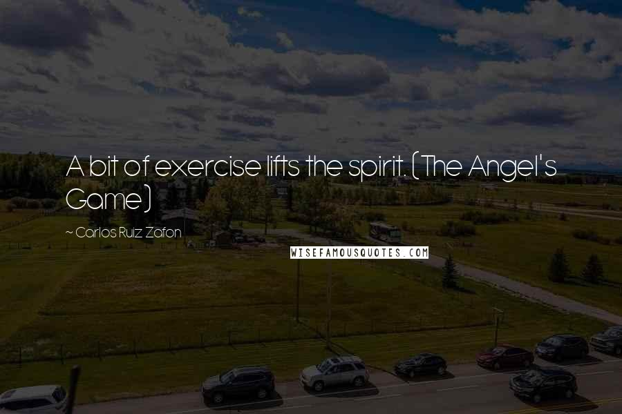 Carlos Ruiz Zafon quotes: A bit of exercise lifts the spirit. (The Angel's Game)