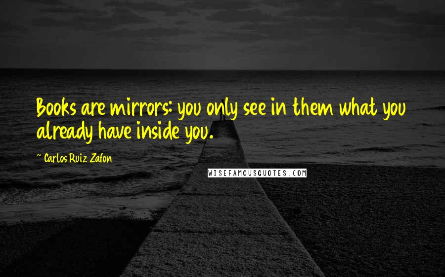 Carlos Ruiz Zafon quotes: Books are mirrors: you only see in them what you already have inside you.