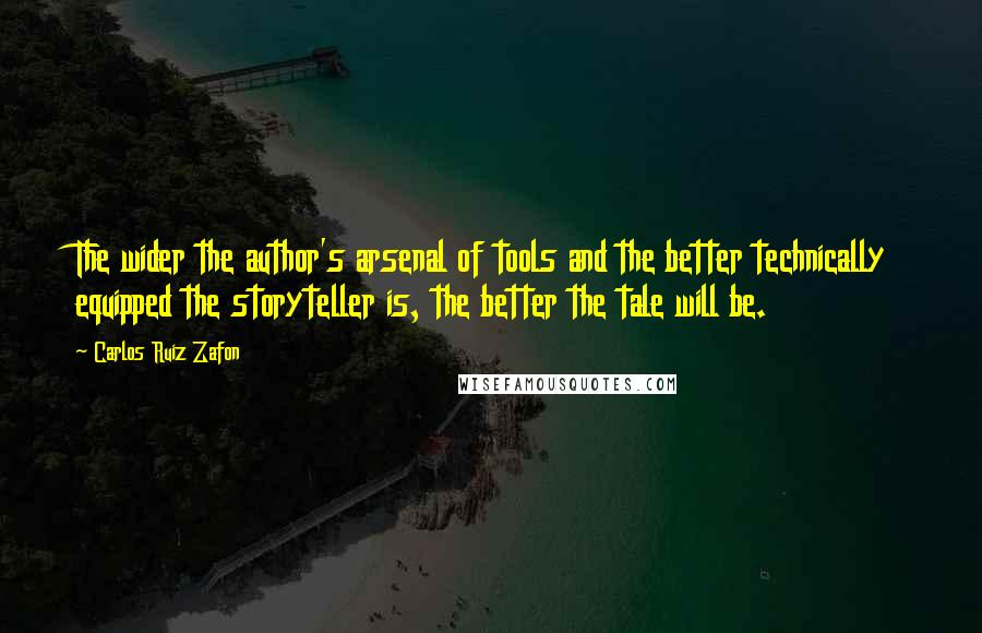 Carlos Ruiz Zafon quotes: The wider the author's arsenal of tools and the better technically equipped the storyteller is, the better the tale will be.