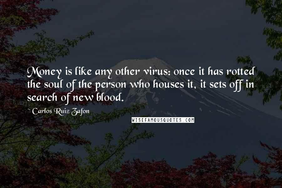 Carlos Ruiz Zafon quotes: Money is like any other virus: once it has rotted the soul of the person who houses it, it sets off in search of new blood.