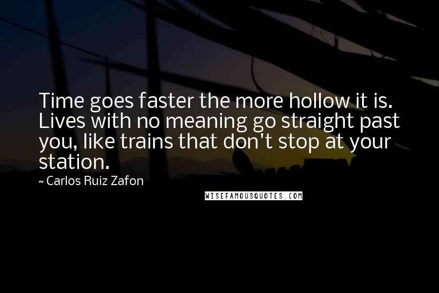 Carlos Ruiz Zafon quotes: Time goes faster the more hollow it is. Lives with no meaning go straight past you, like trains that don't stop at your station.
