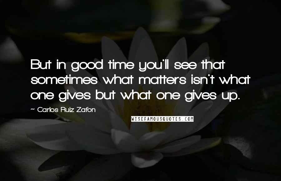 Carlos Ruiz Zafon quotes: But in good time you'll see that sometimes what matters isn't what one gives but what one gives up.