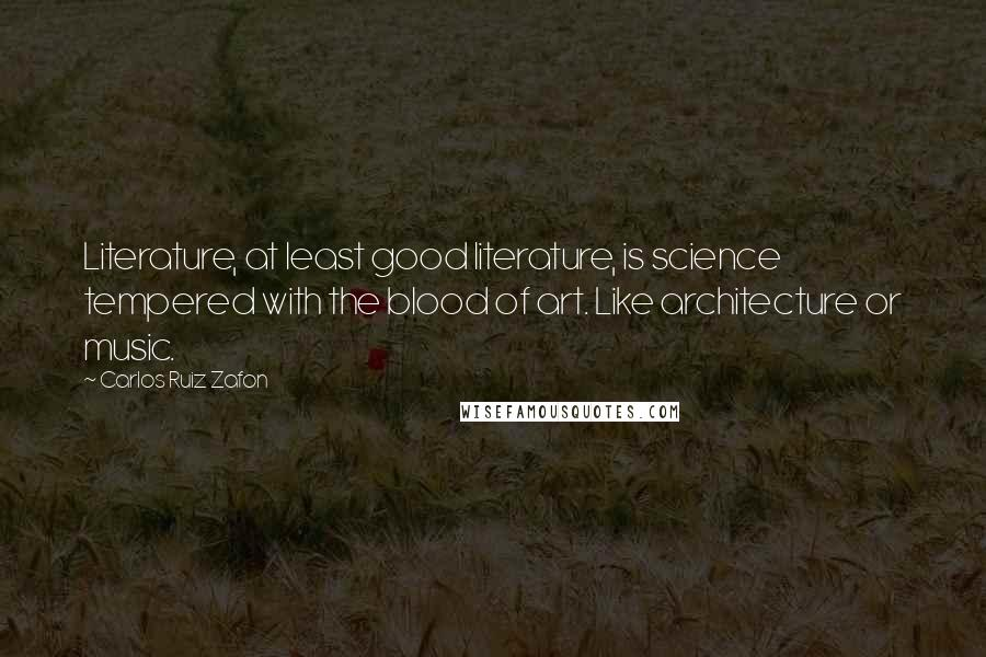 Carlos Ruiz Zafon quotes: Literature, at least good literature, is science tempered with the blood of art. Like architecture or music.
