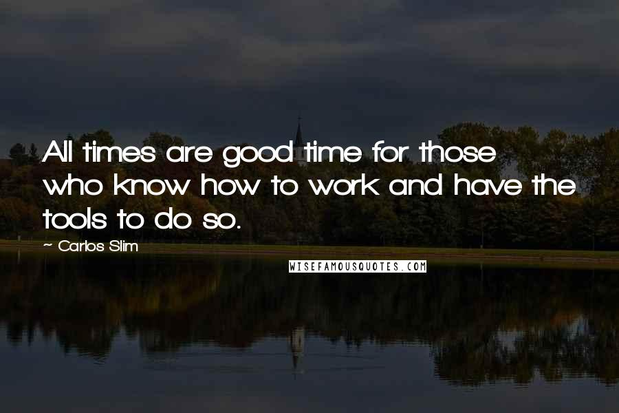 Carlos Slim quotes: All times are good time for those who know how to work and have the tools to do so.