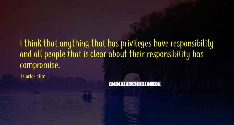 Carlos Slim quotes: I think that anything that has privileges have responsibility and all people that is clear about their responsibility has compromise.