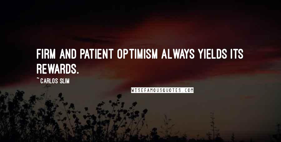 Carlos Slim quotes: Firm and patient optimism always yields its rewards.