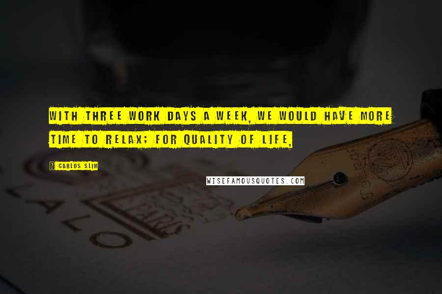 Carlos Slim quotes: With three work days a week, we would have more time to relax; for quality of life,