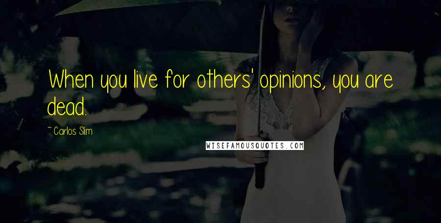 Carlos Slim quotes: When you live for others' opinions, you are dead.