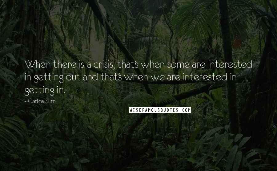 Carlos Slim quotes: When there is a crisis, that's when some are interested in getting out and that's when we are interested in getting in.