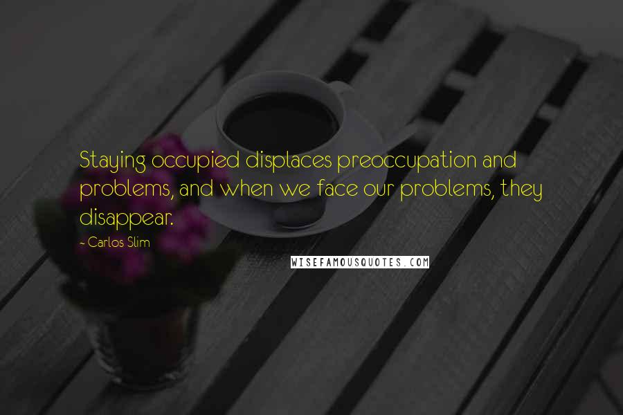 Carlos Slim quotes: Staying occupied displaces preoccupation and problems, and when we face our problems, they disappear.