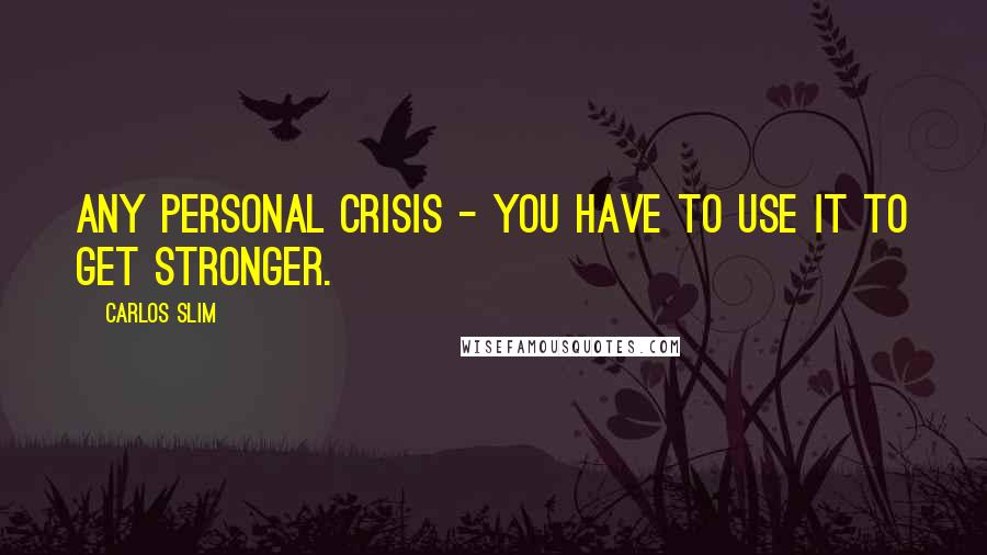 Carlos Slim quotes: Any personal crisis - you have to use it to get stronger.