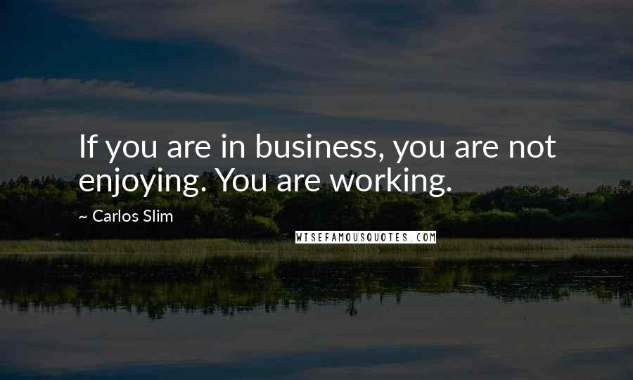 Carlos Slim quotes: If you are in business, you are not enjoying. You are working.