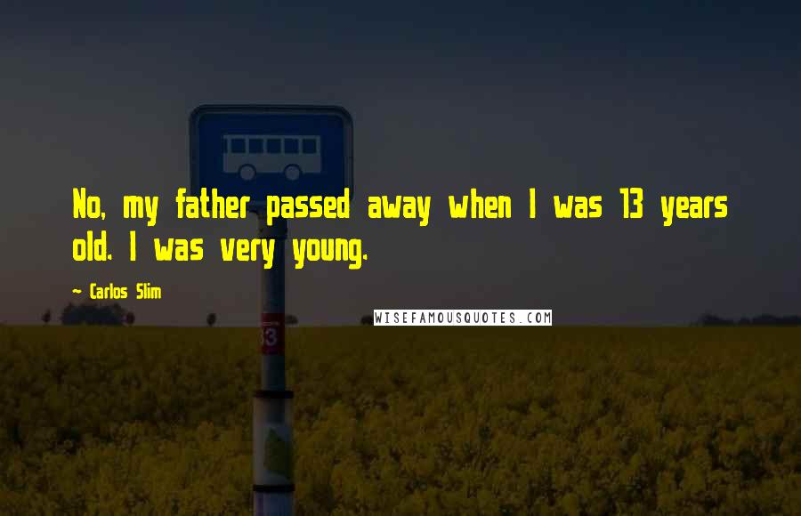 Carlos Slim quotes: No, my father passed away when I was 13 years old. I was very young.