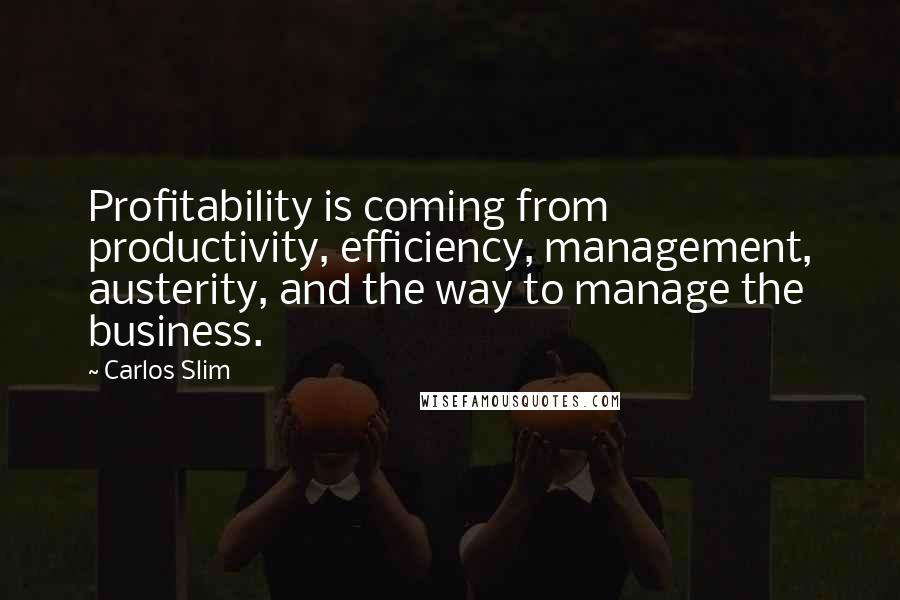 Carlos Slim quotes: Profitability is coming from productivity, efficiency, management, austerity, and the way to manage the business.