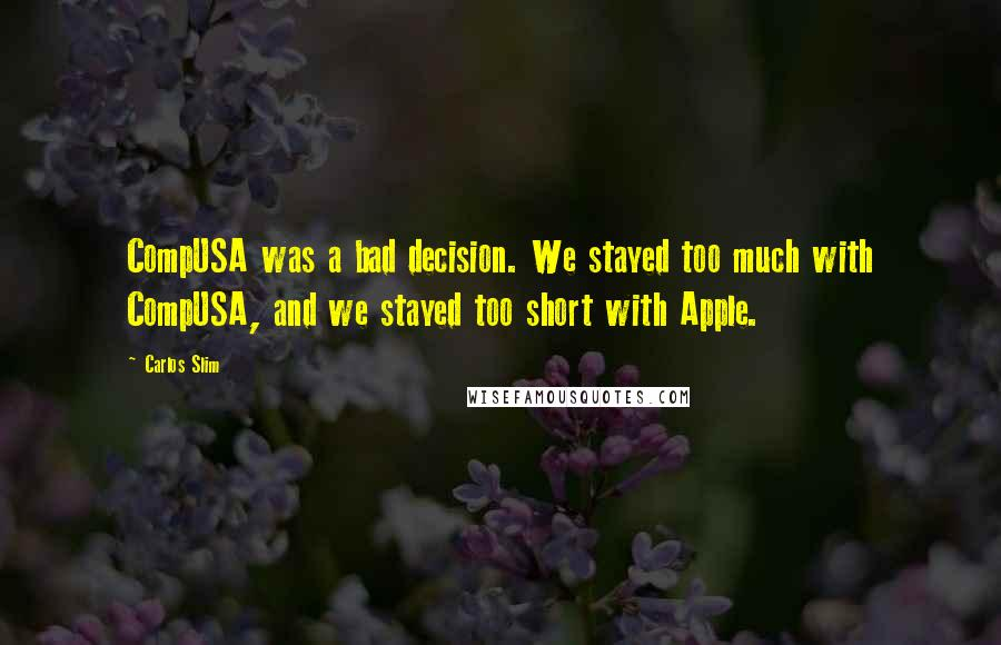 Carlos Slim quotes: CompUSA was a bad decision. We stayed too much with CompUSA, and we stayed too short with Apple.