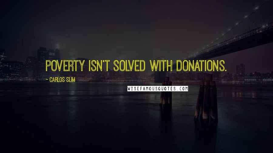 Carlos Slim quotes: Poverty isn't solved with donations.
