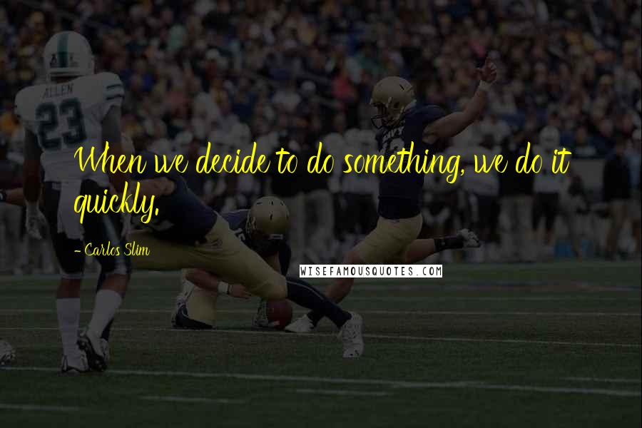 Carlos Slim quotes: When we decide to do something, we do it quickly.